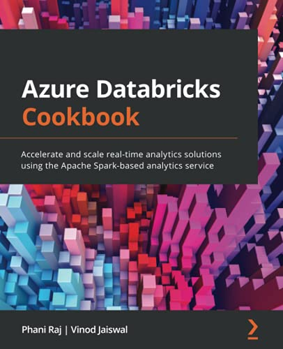 Azure Databricks Cookbook: Accelerate and scale real-time analytics solutions using the Apache Spark-based analytics service