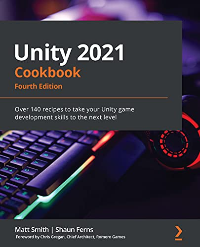 Unity 2021 Cookbook: Over 140 recipes to take your Unity game development skills to the next level, 4th Edition