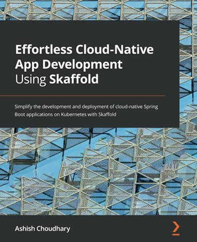 Effortless Cloud-Native App Development Using Skaffold: Simplify the development and deployment of cloud-native Spring Boot applications on Kubernetes with Skaffold