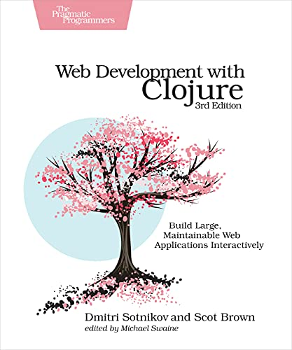 Web Development with Clojure: Build Large, Maintainable Web Applications Interactively 3rd Edition