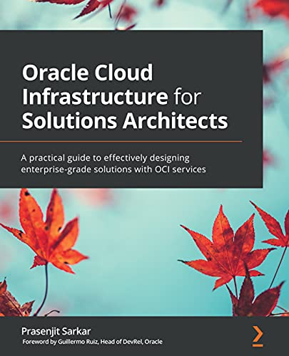Oracle Cloud Infrastructure for Solutions Architects: A practical guide to effectively designing enterprise-grade solutions with OCI services